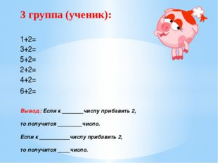 3 группа (ученик): 1+2= 3+2= 5+2= 2+2= 4+2= 6+2= Вывод: Если к _______числу п
