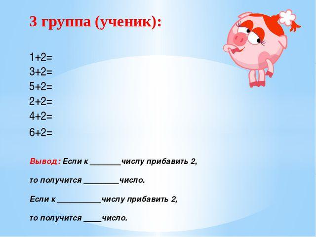 3 группа (ученик): 1+2= 3+2= 5+2= 2+2= 4+2= 6+2= Вывод: Если к _______числу п...