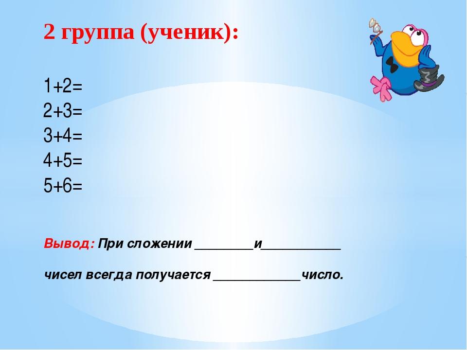 2 группа (ученик): 1+2= 2+3= 3+4= 4+5= 5+6= Вывод: При сложении ________и____...