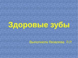 Здоровые зубы Выполнила Яковлева Л.Р.