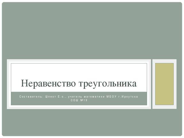 Составитель: Шпехт Е.о., учитель математики МБОУ г.Иркутска СОШ №19 Неравенст...