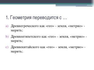 1. Геометрия переводится с … Древнегреческого как «гео» - земля, «метрио» - м