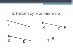 5. Найдите луч и запишите его: a R D M P T