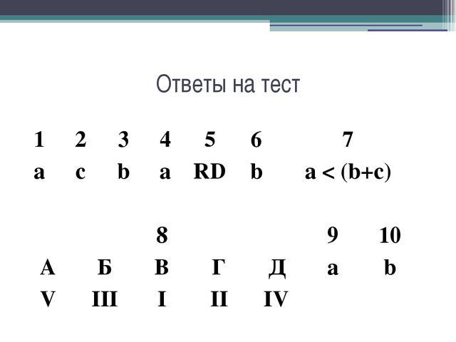 Ответы на тест 1 2 3 4 5 6 7 a c b a RD b a < (b+c) 8 9 10 A Б В Г Д a b V II...