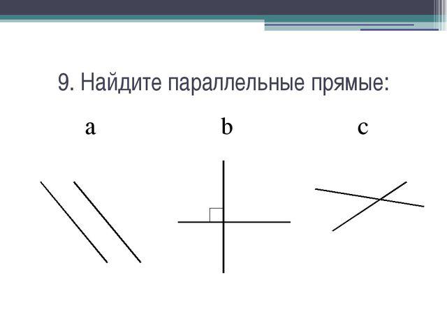9. Найдите параллельные прямые: a b c