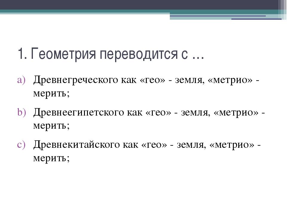 1. Геометрия переводится с … Древнегреческого как «гео» - земля, «метрио» - м...