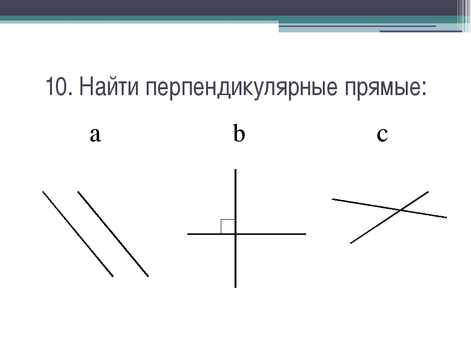10. Найти перпендикулярные прямые: a b c