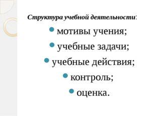 Структура учебной деятельности: мотивы учения; учебные задачи; учебные дейст