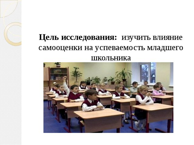 Цель исследования: изучить влияние самооценки на успеваемость младшего школ...