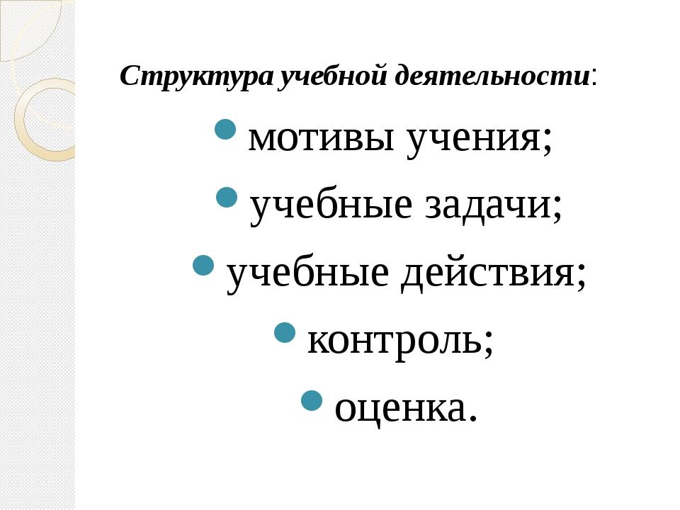 Структура учебной деятельности: мотивы учения; учебные задачи; учебные дейст...