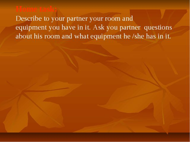 Home task: Describe to your partner your room and equipment you have in it. A...