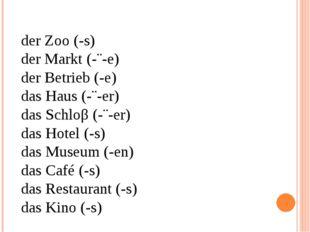 der Zoo (-s) der Markt (-¨-e) der Betrieb (-e) das Haus (-¨-er) das Schloβ (-