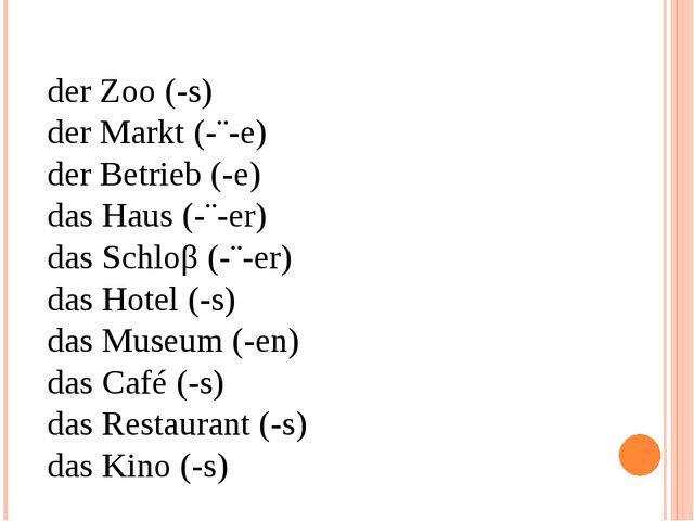 der Zoo (-s) der Markt (-¨-e) der Betrieb (-e) das Haus (-¨-er) das Schloβ (-...