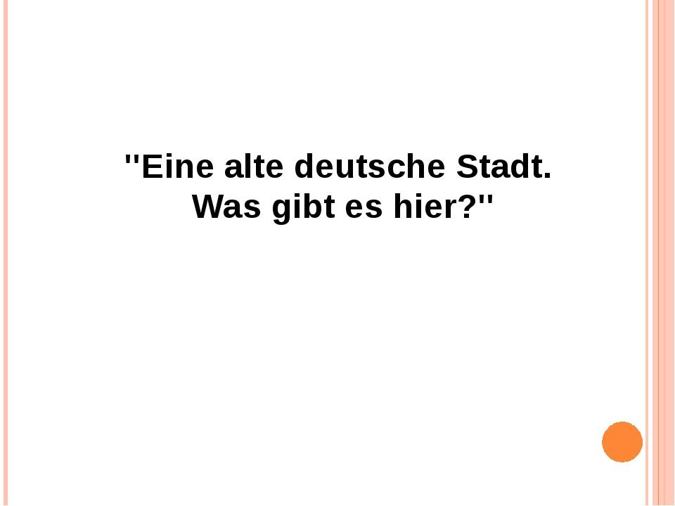 ''Eine alte deutsche Stadt. Was gibt es hier?''