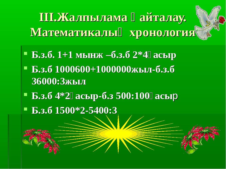 III.Жалпылама қайталау. Математикалық хронология Б.з.б. 1+1 мынж –б.з.б 2*4ға...