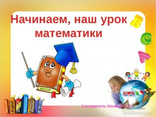 Начинаем, наш урок математики Составитель Ханаева А.Ю.