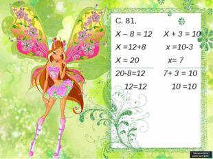 С. 81. Х – 8 = 12 Х + 3 = 10 Х =12+8 х =10-3 Х = 20 х= 7 20-8=12 7+ 3 = 10 12