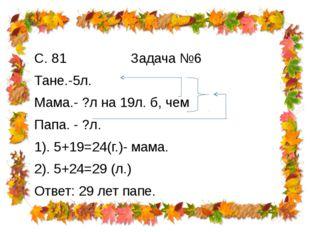 С. 81 Задача №6 Тане.-5л. Мама.- ?л на 19л. б, чем Папа. - ?л. 1). 5+19=24(г.