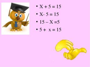 Х + 5 = 15 Х- 5 = 15 15 – Х =5 5 + х = 15