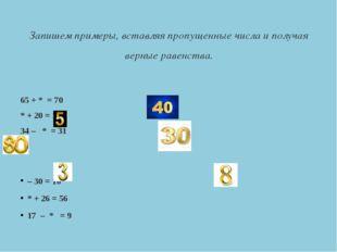 Запишем примеры, вставляя пропущенные числа и получая верные равенства. 65 +