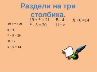 19 + * = 21 в – 4 * – 5 = 20 11 + с х + 6 = 14 Раздели на три столбика. 19 +