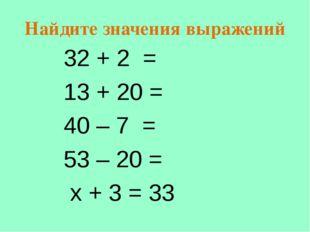 Найдите значения выражений 32 + 2 = 13 + 20 = 40 – 7 = 53 – 20 = х + 3 = 33