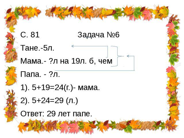 С. 81 Задача №6 Тане.-5л. Мама.- ?л на 19л. б, чем Папа. - ?л. 1). 5+19=24(г....
