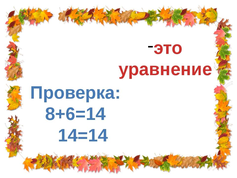 Х + 6 = 14 Х = 8 это уравнение Проверка: 8+6=14 14=14