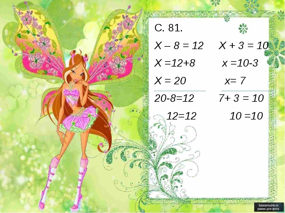 С. 81. Х – 8 = 12 Х + 3 = 10 Х =12+8 х =10-3 Х = 20 х= 7 20-8=12 7+ 3 = 10 12...