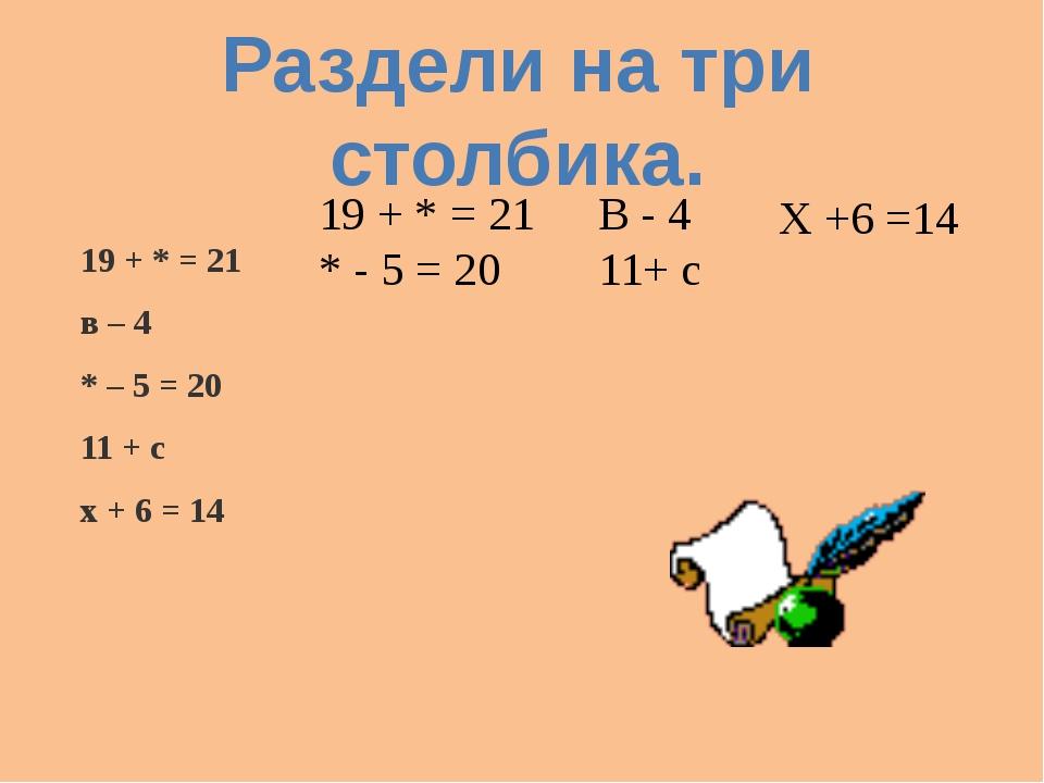 19 + * = 21 в – 4 * – 5 = 20 11 + с х + 6 = 14 Раздели на три столбика. 19 +...