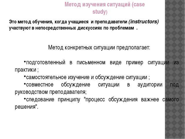 Метод изучения ситуаций (case study) Это метод обучения, когда учащиеся и пре...