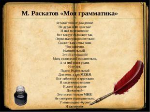 М. Раскатов «Моя грамматика» Я талантлив от рождения! Не дурак и не простак!