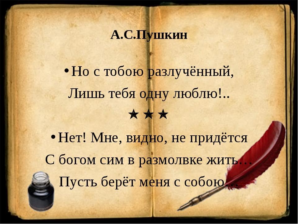 А.С.Пушкин Но с тобою разлучённый, Лишь тебя одну люблю!..  Нет! Мне, видн...