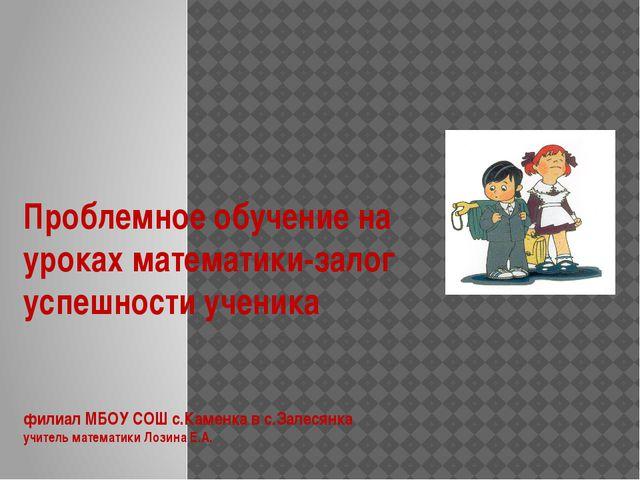 Проблемное обучение на уроках математики-залог успешности ученика филиал МБОУ...