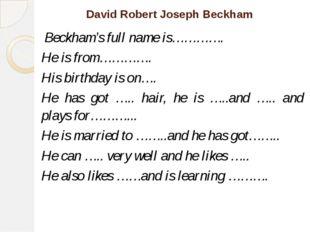 David Robert Joseph Beckham Beckham's full name is…………. He is from…………. His b