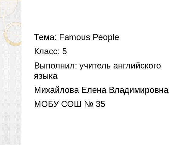 Тема: Famous People Класс: 5 Выполнил: учитель английского языка Михайлова Е...