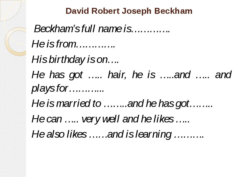 David Robert Joseph Beckham Beckham's full name is…………. He is from…………. His b...
