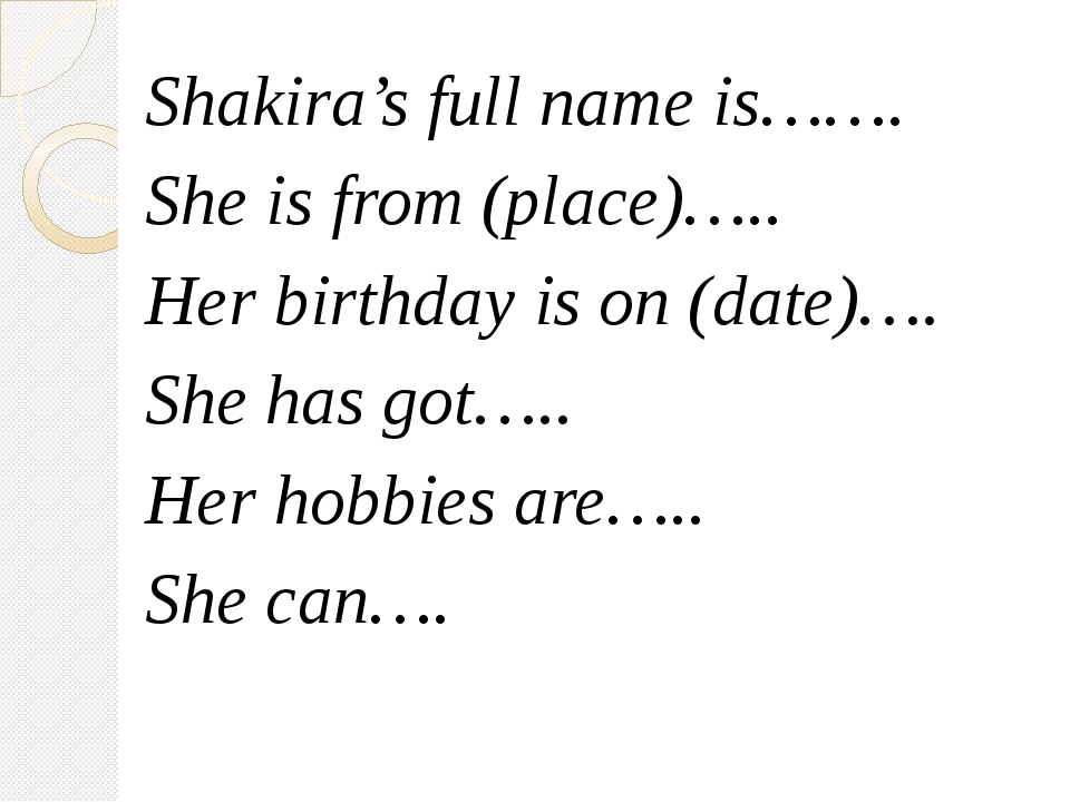Shakira's full name is……. She is from (place)….. Her birthday is on (date)…....
