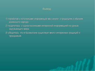 Вывод: 1) поработав с источниками информации мы узнали о традициях и обычаях