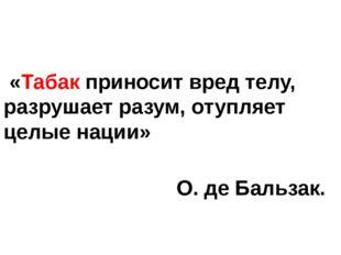 «Табак приносит вред телу, разрушает разум, отупляет целые нации» О. де Баль