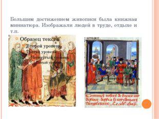 Большим достижением живописи была книжная миниатюра. Изображали людей в труде
