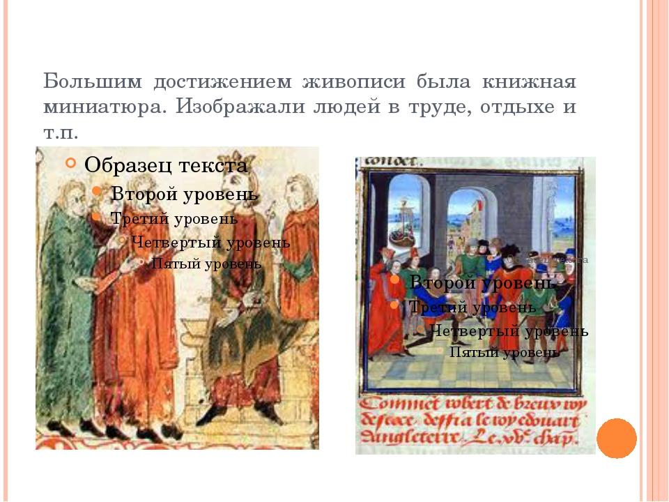 Большим достижением живописи была книжная миниатюра. Изображали людей в труде...