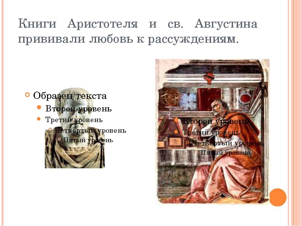 Книги Аристотеля и св. Августина прививали любовь к рассуждениям.