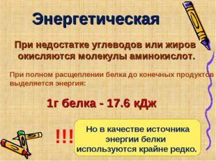 Энергетическая 1г белка - 17.6 кДж При недостатке углеводов или жиров окисляю