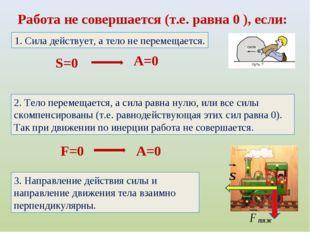Работа не совершается (т.е. равна 0 ), если: S=0 A=0 1. Сила действует, а тел