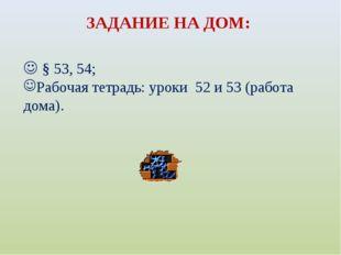 ЗАДАНИЕ НА ДОМ:  § 53, 54; Рабочая тетрадь: уроки 52 и 53 (работа дома).