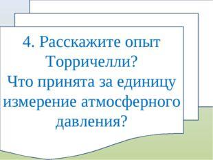4. Расскажите опыт Торричелли? Что принята за единицу измерение атмосферного