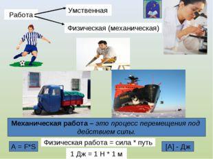 Работа Умственная Физическая (механическая) Механическая работа – это процесс
