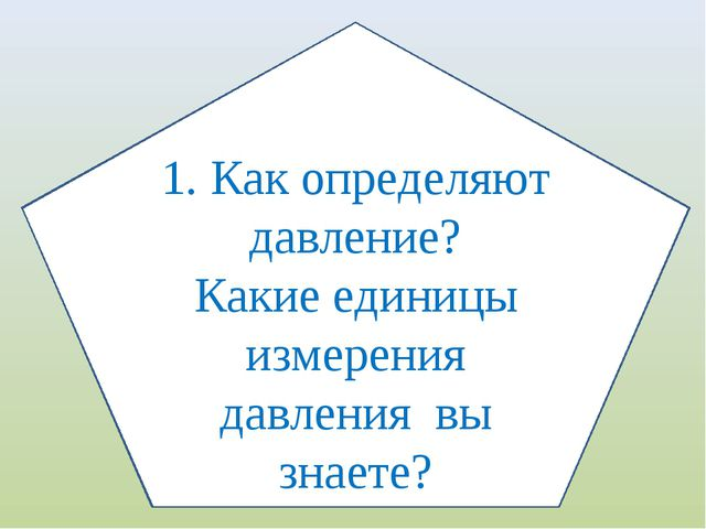 1. Как определяют давление? Какие единицы измерения давления вы знаете?