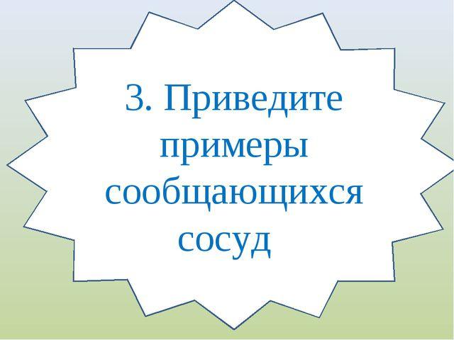 3. Приведите примеры сообщающихся сосуд